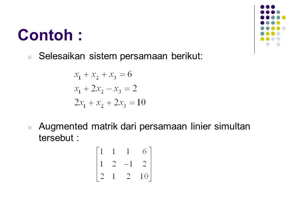 Contoh : Selesaikan sistem persamaan berikut: Augmented matrik dari persamaan linier simultan tersebut :