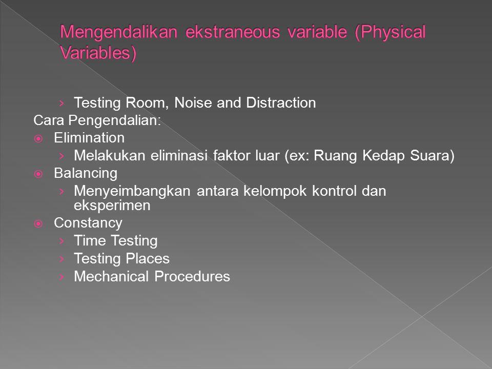 › Testing Room, Noise and Distraction Cara Pengendalian:  Elimination › Melakukan eliminasi faktor luar (ex: Ruang Kedap Suara)  Balancing › Menyeim