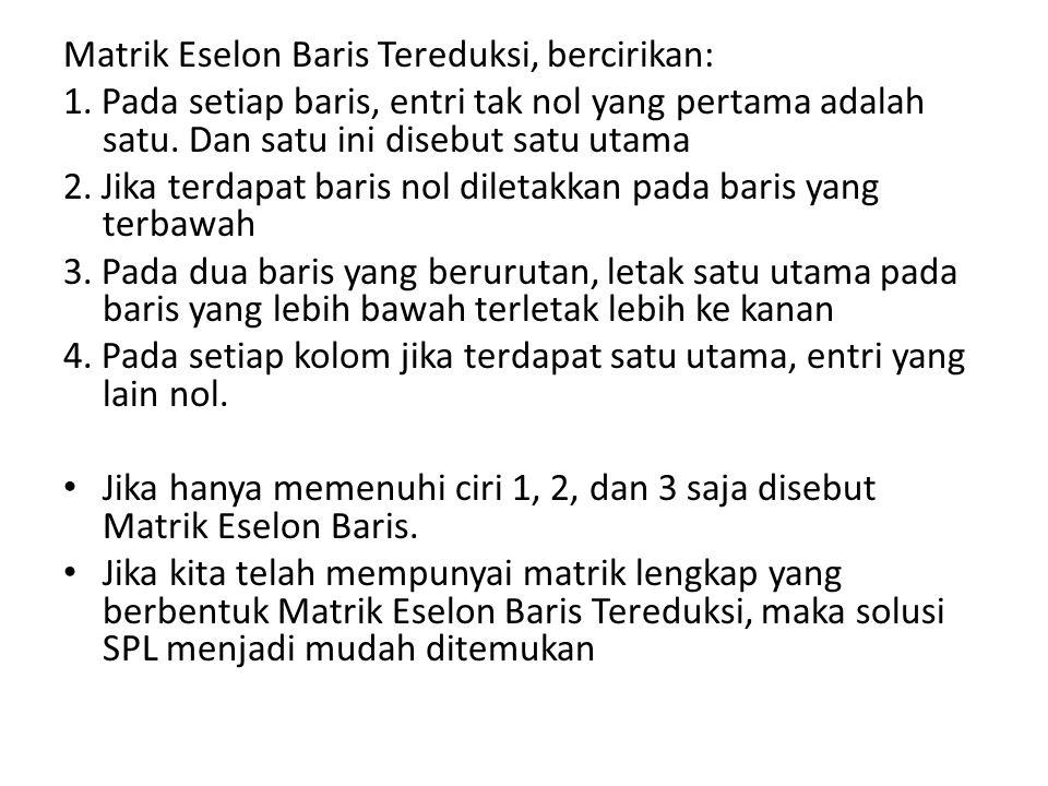 Matrik Eselon Baris Tereduksi, bercirikan: 1. Pada setiap baris, entri tak nol yang pertama adalah satu. Dan satu ini disebut satu utama 2. Jika terda