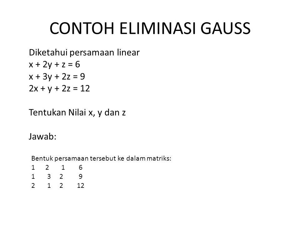 CONTOH ELIMINASI GAUSS Diketahui persamaan linear x + 2y + z = 6 x + 3y + 2z = 9 2x + y + 2z = 12 Tentukan Nilai x, y dan z Jawab: Bentuk persamaan te