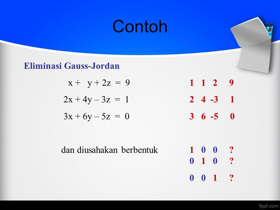 Contoh Eliminasi Gauss-Jordan x + y + 2z = 91 1 2 9 2x + 4y – 3z = 12 4 -3 1 3x + 6y – 5z = 03 6 -5 0 dan diusahakan berbentuk 1 0 0 ? 0 1 0 ? 0 0 1 ?