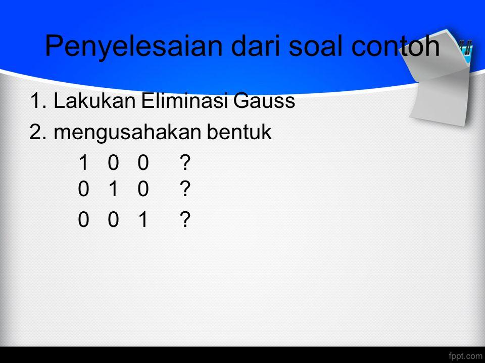 Penyelesaian dari soal contoh 1.Lakukan Eliminasi Gauss 2.mengusahakan bentuk 1 0 0 ? 0 1 0 ? 0 0 1 ?