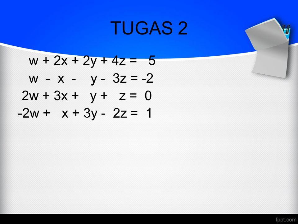 TUGAS 2 w + 2x + 2y + 4z = 5 w - x - y - 3z = -2 2w + 3x + y + z = 0 -2w + x + 3y - 2z = 1