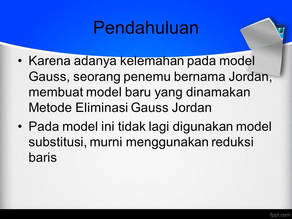 Pendahuluan Karena adanya kelemahan pada model Gauss, seorang penemu bernama Jordan, membuat model baru yang dinamakan Metode Eliminasi Gauss Jordan P
