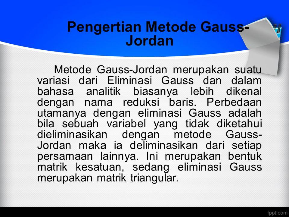 Pengertian Metode Gauss- Jordan Metode Gauss-Jordan merupakan suatu variasi dari Eliminasi Gauss dan dalam bahasa analitik biasanya lebih dikenal deng