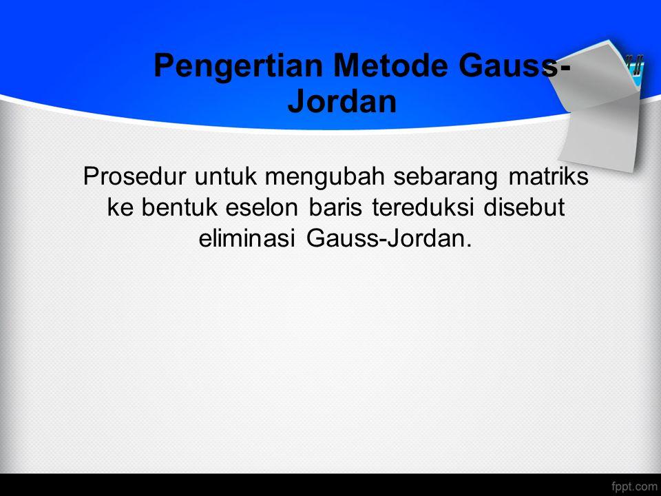 Pengertian Metode Gauss- Jordan Prosedur untuk mengubah sebarang matriks ke bentuk eselon baris tereduksi disebut eliminasi Gauss-Jordan.