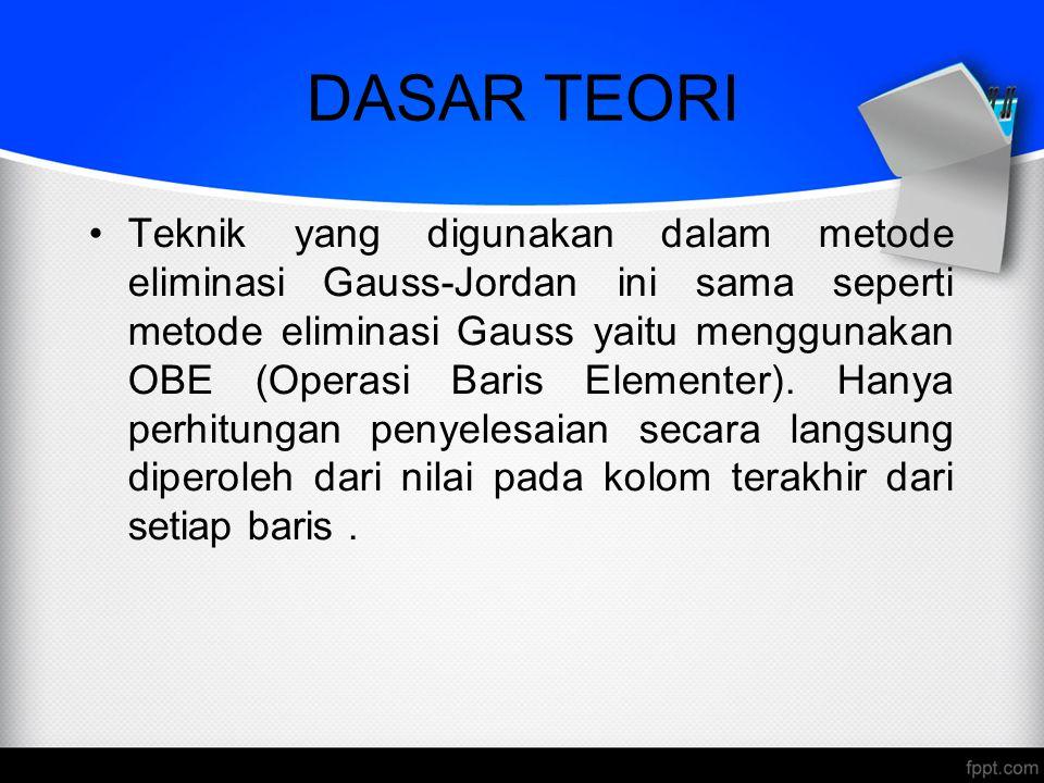 DASAR TEORI Teknik yang digunakan dalam metode eliminasi Gauss-Jordan ini sama seperti metode eliminasi Gauss yaitu menggunakan OBE (Operasi Baris Ele