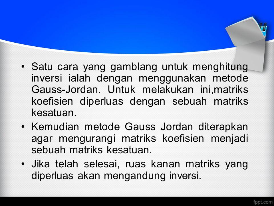 Satu cara yang gamblang untuk menghitung inversi ialah dengan menggunakan metode Gauss-Jordan. Untuk melakukan ini,matriks koefisien diperluas dengan