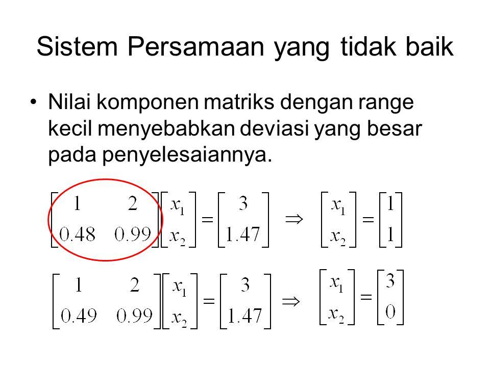 Nilai komponen matriks dengan range kecil menyebabkan deviasi yang besar pada penyelesaiannya.   Sistem Persamaan yang tidak baik