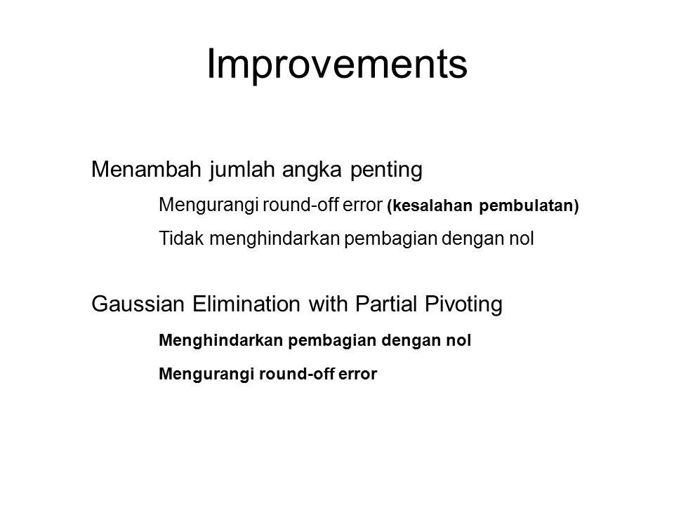 Improvements Menambah jumlah angka penting Mengurangi round-off error (kesalahan pembulatan) Tidak menghindarkan pembagian dengan nol Gaussian Elimina