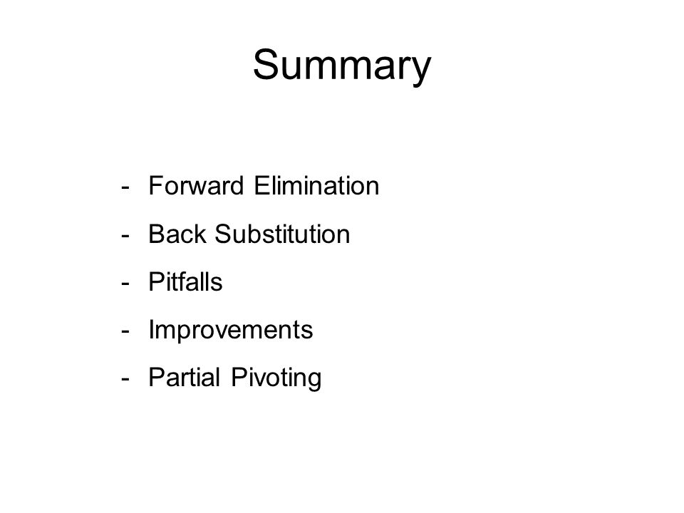 Summary -Forward Elimination -Back Substitution -Pitfalls -Improvements -Partial Pivoting