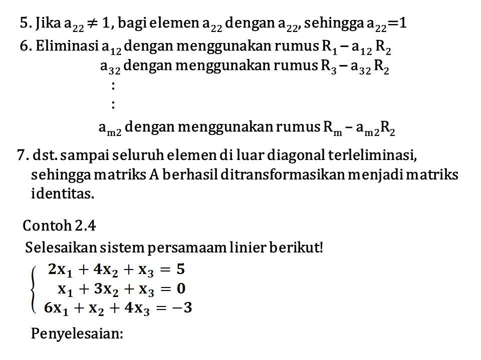 5.Jika a 22 ≠ 1, bagi elemen a 22 dengan a 22, sehingga a 22 =1 6.