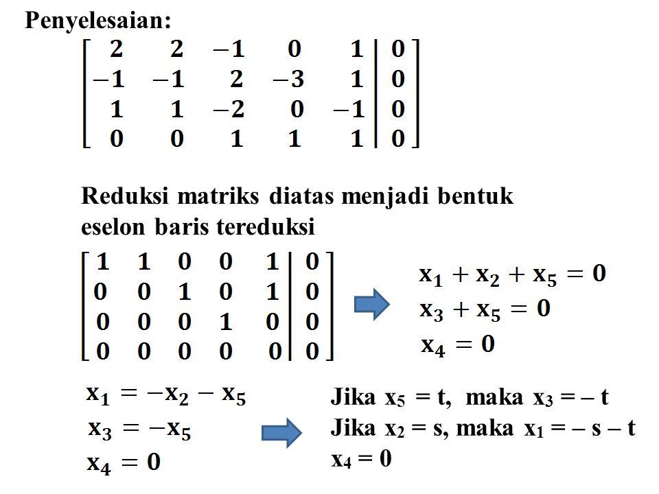 Penyelesaian: Jika x 5 = t, maka x 3 = – t Jika x 2 = s, maka x 1 = – s – t x 4 = 0 Reduksi matriks diatas menjadi bentuk eselon baris tereduksi