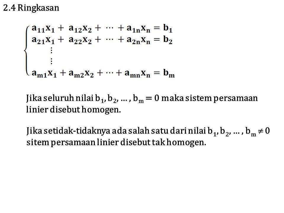 2.4 Ringkasan Jika seluruh nilai b 1, b 2, …, b m = 0 maka sistem persamaan linier disebut homogen.