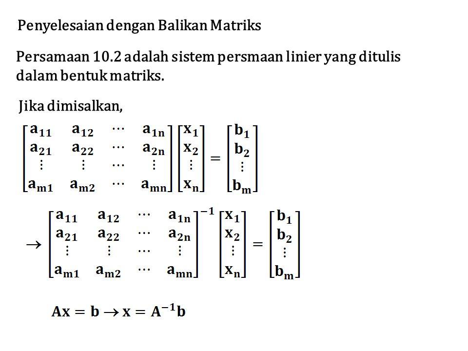 Persamaan 10.2 adalah sistem persmaan linier yang ditulis dalam bentuk matriks. Penyelesaian dengan Balikan Matriks Jika dimisalkan,