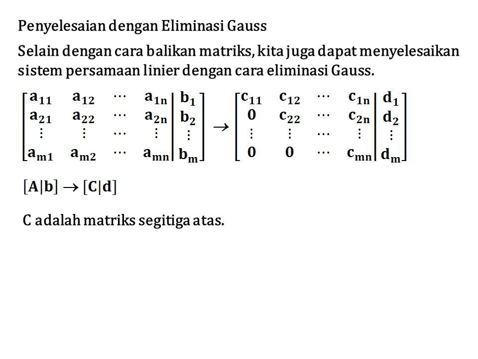 Penyelesaian dengan Eliminasi Gauss Selain dengan cara balikan matriks, kita juga dapat menyelesaikan sistem persamaan linier dengan cara eliminasi Gauss.