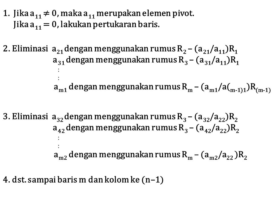 1.Jika a 11 ≠ 0, maka a 11 merupakan elemen pivot. Jika a 11 = 0, lakukan pertukaran baris. 2. Eliminasi a 21 dengan menggunakan rumus R 2 – (a 21 /a