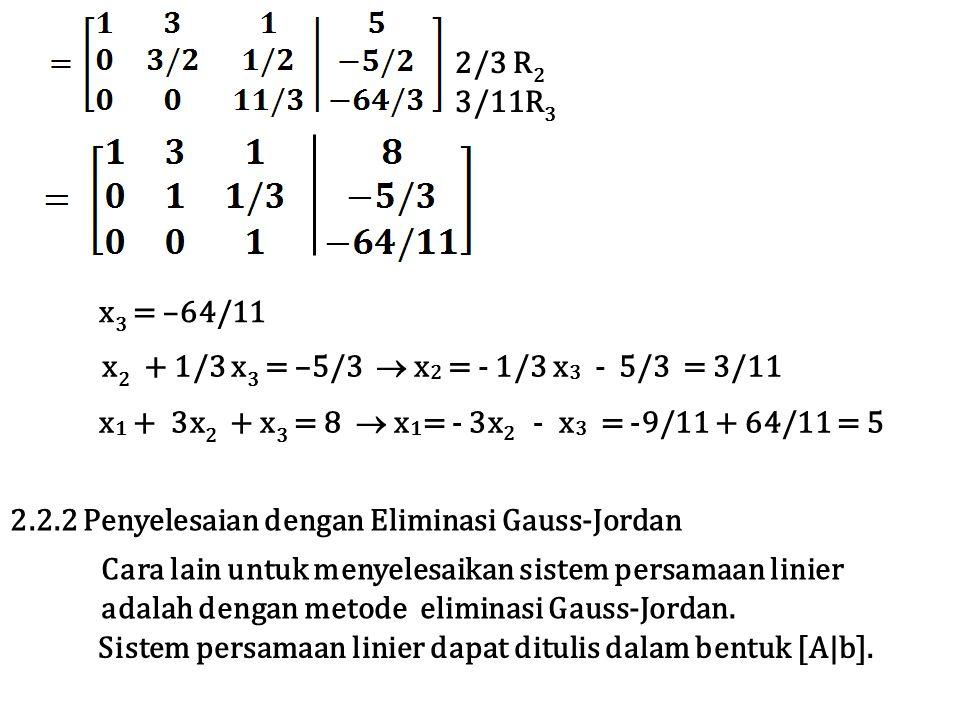 2/3 R 2 3/11R 3 x 3 = –64/11 x 2 + 1/3 x 3 = –5/3  x 2 = - 1/3 x 3 - 5/3 = 3/11 x 1 + 3x 2 + x 3 = 8  x 1 = - 3x 2 - x 3 = -9/11 + 64/11 = 5 2.2.2 Penyelesaian dengan Eliminasi Gauss-Jordan Cara lain untuk menyelesaikan sistem persamaan linier adalah dengan metode eliminasi Gauss-Jordan.