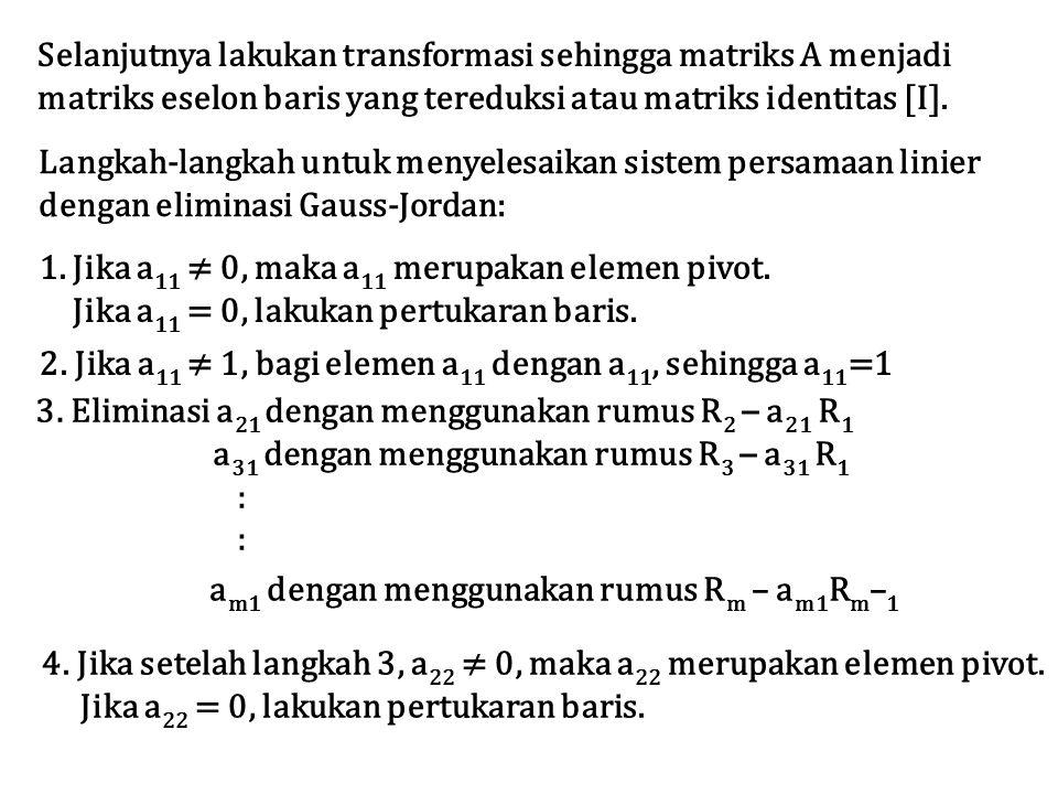 Selanjutnya lakukan transformasi sehingga matriks A menjadi matriks eselon baris yang tereduksi atau matriks identitas [I]. Langkah-langkah untuk meny