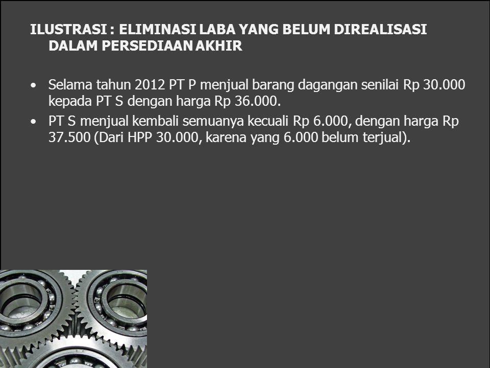 ILUSTRASI : ELIMINASI LABA YANG BELUM DIREALISASI DALAM PERSEDIAAN AKHIR Selama tahun 2012 PT P menjual barang dagangan senilai Rp 30.000 kepada PT S