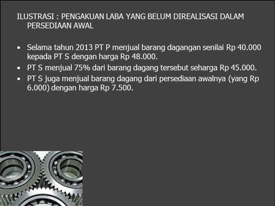 ILUSTRASI : PENGAKUAN LABA YANG BELUM DIREALISASI DALAM PERSEDIAAN AWAL Selama tahun 2013 PT P menjual barang dagangan senilai Rp 40.000 kepada PT S d