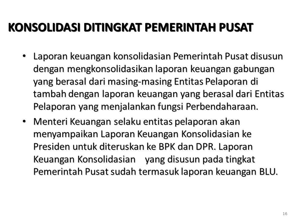 16 KONSOLIDASI DITINGKAT PEMERINTAH PUSAT Laporan keuangan konsolidasian Pemerintah Pusat disusun dengan mengkonsolidasikan laporan keuangan gabungan