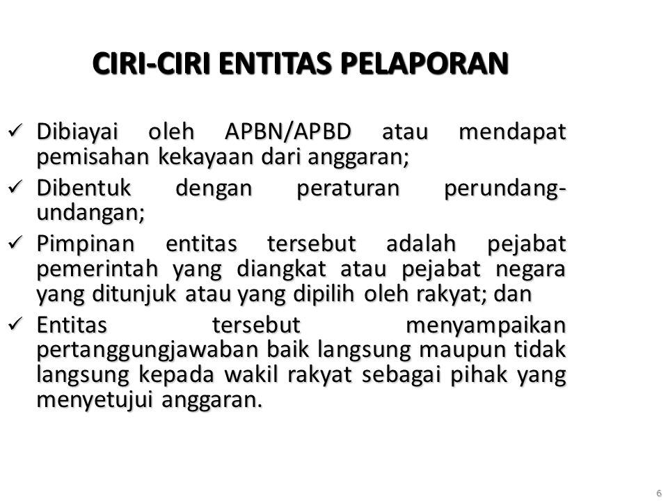 6 CIRI-CIRI ENTITAS PELAPORAN Dibiayai oleh APBN/APBD atau mendapat pemisahan kekayaan dari anggaran; Dibiayai oleh APBN/APBD atau mendapat pemisahan kekayaan dari anggaran; Dibentuk dengan peraturan perundang- undangan; Dibentuk dengan peraturan perundang- undangan; Pimpinan entitas tersebut adalah pejabat pemerintah yang diangkat atau pejabat negara yang ditunjuk atau yang dipilih oleh rakyat; dan Pimpinan entitas tersebut adalah pejabat pemerintah yang diangkat atau pejabat negara yang ditunjuk atau yang dipilih oleh rakyat; dan Entitas tersebut menyampaikan pertanggungjawaban baik langsung maupun tidak langsung kepada wakil rakyat sebagai pihak yang menyetujui anggaran.