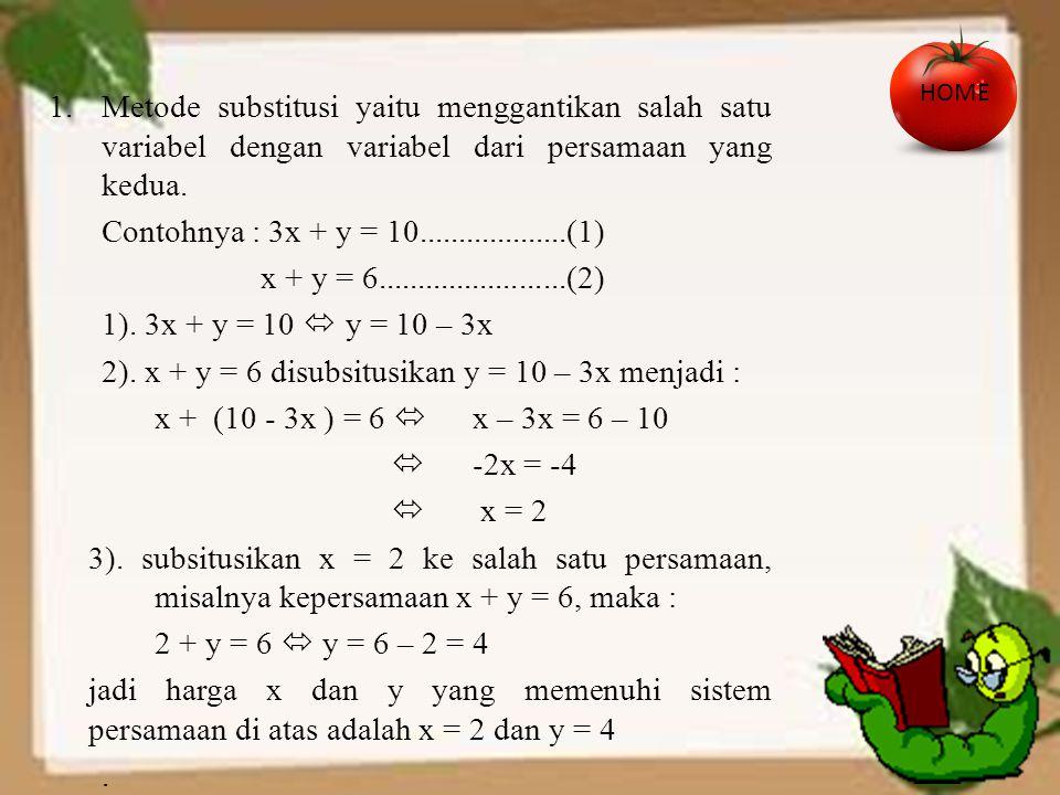 1.Metode substitusi yaitu menggantikan salah satu variabel dengan variabel dari persamaan yang kedua. Contohnya : 3x + y = 10...................(1) x