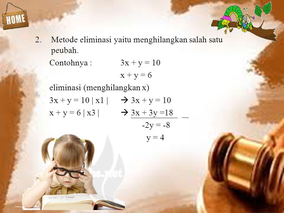 2.Metode eliminasi yaitu menghilangkan salah satu peubah. Contohnya :3x + y = 10 x + y = 6 eliminasi (menghilangkan x) 3x + y = 10 | x1 |  3x + y = 1