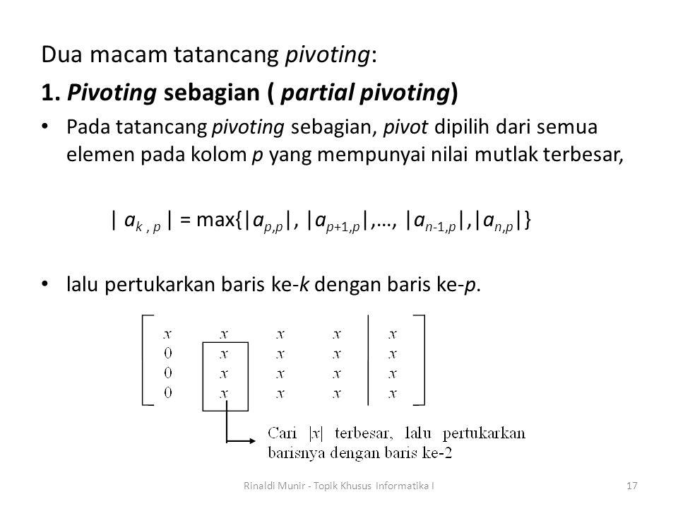 Dua macam tatancang pivoting: 1. Pivoting sebagian ( partial pivoting) Pada tatancang pivoting sebagian, pivot dipilih dari semua elemen pada kolom p