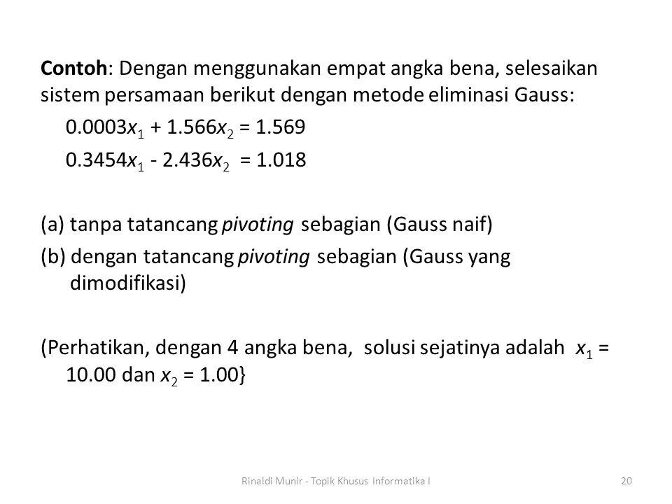 Contoh: Dengan menggunakan empat angka bena, selesaikan sistem persamaan berikut dengan metode eliminasi Gauss: 0.0003x 1 + 1.566x 2 = 1.569 0.3454x 1