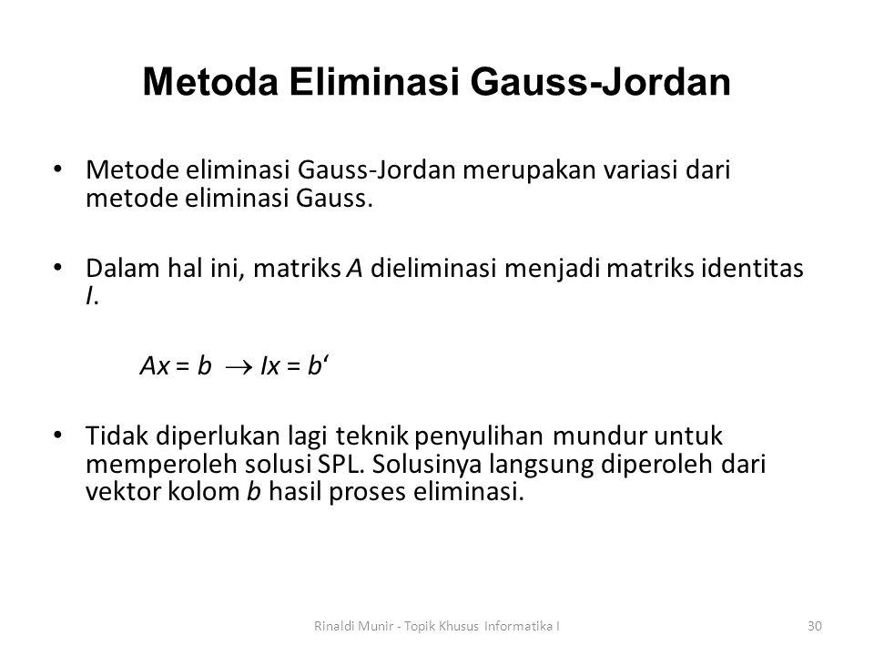 Metoda Eliminasi Gauss-Jordan Metode eliminasi Gauss-Jordan merupakan variasi dari metode eliminasi Gauss. Dalam hal ini, matriks A dieliminasi menjad