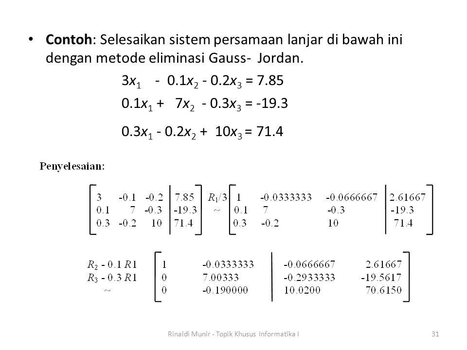 Contoh: Selesaikan sistem persamaan lanjar di bawah ini dengan metode eliminasi Gauss- Jordan. 3x 1 - 0.1x 2 - 0.2x 3 = 7.85 0.1x 1 + 7x 2 - 0.3x 3 =