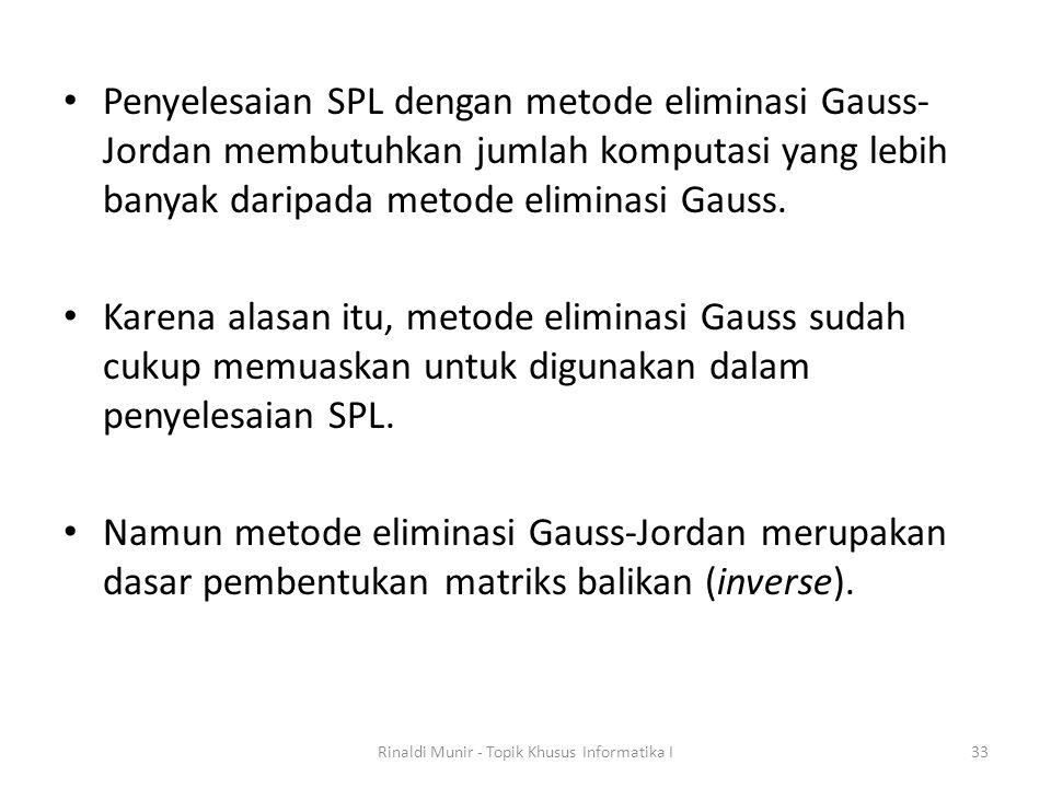 Penyelesaian SPL dengan metode eliminasi Gauss- Jordan membutuhkan jumlah komputasi yang lebih banyak daripada metode eliminasi Gauss. Karena alasan i