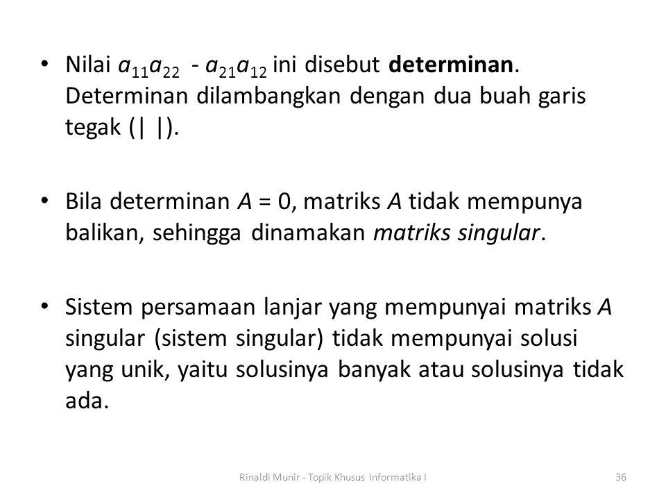 Nilai a 11 a 22 - a 21 a 12 ini disebut determinan. Determinan dilambangkan dengan dua buah garis tegak (| |). Bila determinan A = 0, matriks A tidak