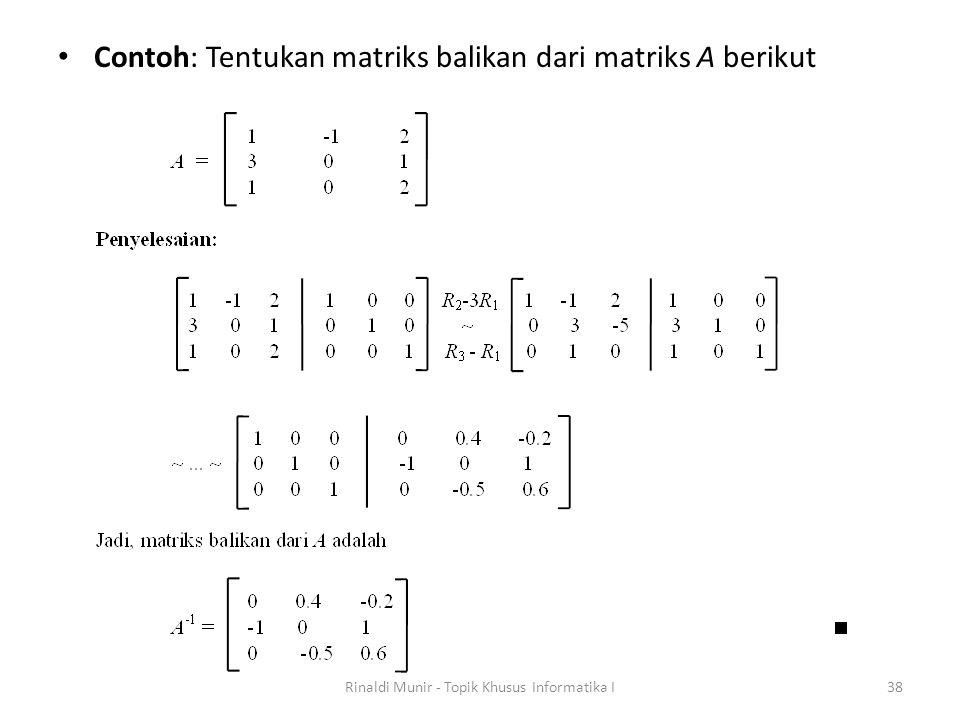 Contoh: Tentukan matriks balikan dari matriks A berikut Rinaldi Munir - Topik Khusus Informatika I38