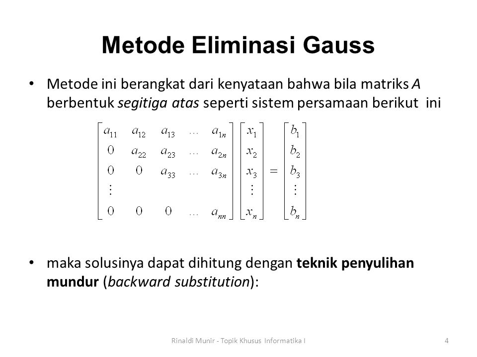 Metode Eliminasi Gauss Metode ini berangkat dari kenyataan bahwa bila matriks A berbentuk segitiga atas seperti sistem persamaan berikut ini maka solu