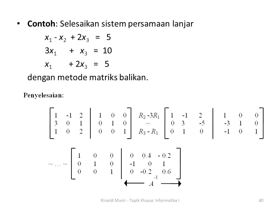 Contoh: Selesaikan sistem persamaan lanjar x 1 - x 2 + 2x 3 = 5 3x 1 + x 3 = 10 x 1 + 2x 3 = 5 dengan metode matriks balikan. Rinaldi Munir - Topik Kh