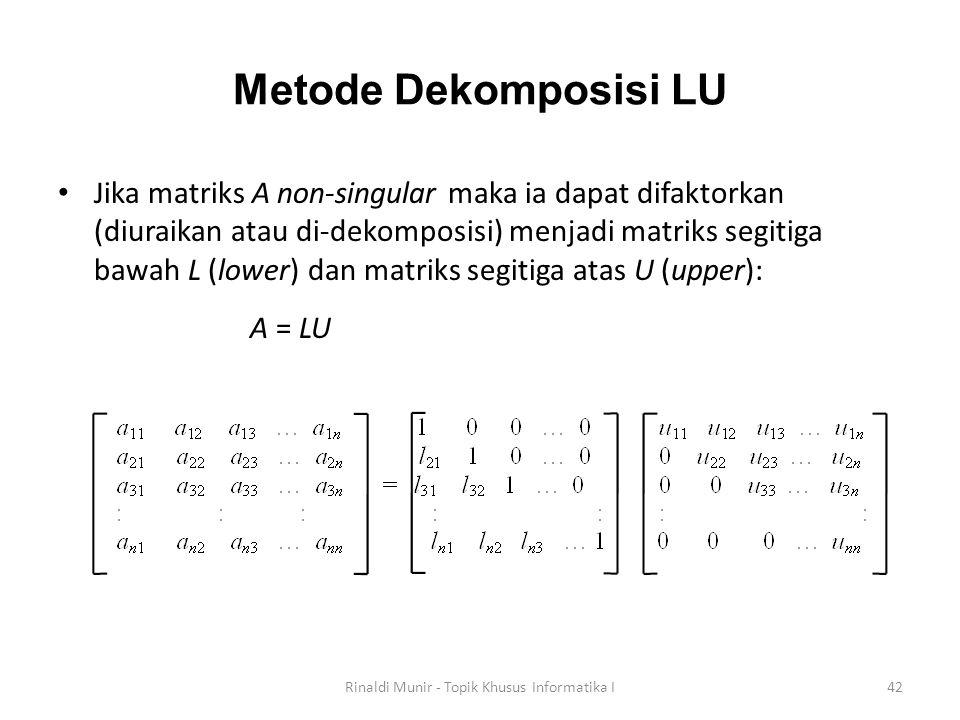 Metode Dekomposisi LU Jika matriks A non-singular maka ia dapat difaktorkan (diuraikan atau di-dekomposisi) menjadi matriks segitiga bawah L (lower) d