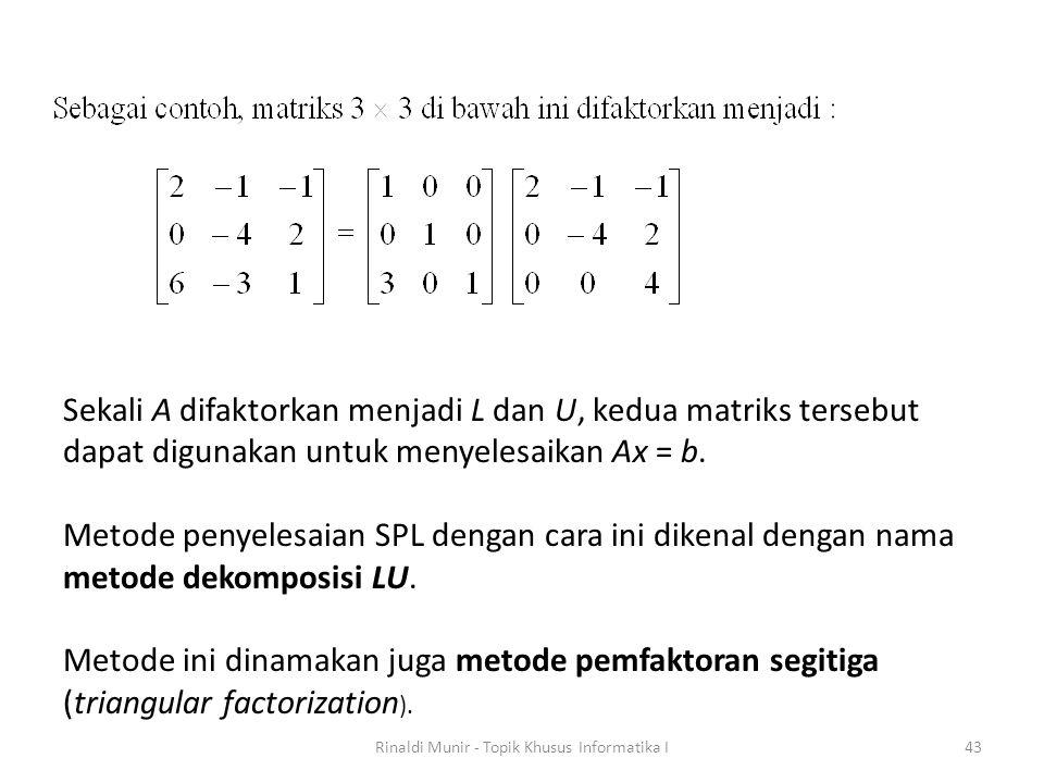 Rinaldi Munir - Topik Khusus Informatika I43 Sekali A difaktorkan menjadi L dan U, kedua matriks tersebut dapat digunakan untuk menyelesaikan Ax = b.