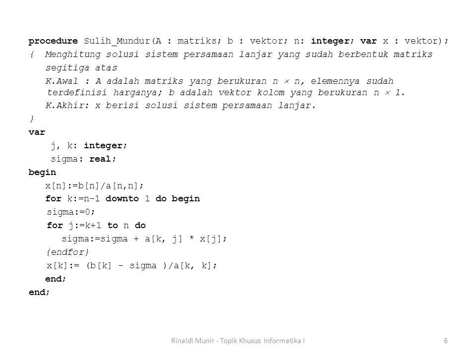 procedure Sulih_Mundur(A : matriks; b : vektor; n: integer; var x : vektor); { Menghitung solusi sistem persamaan lanjar yang sudah berbentuk matriks
