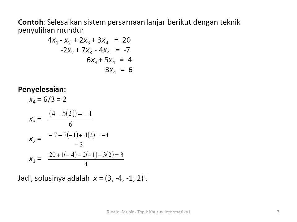 Contoh: Selesaikan sistem persamaan lanjar berikut dengan teknik penyulihan mundur 4x 1 - x 2 + 2x 3 + 3x 4 = 20 -2x 2 + 7x 3 - 4x 4 = -7 6x 3 + 5x 4