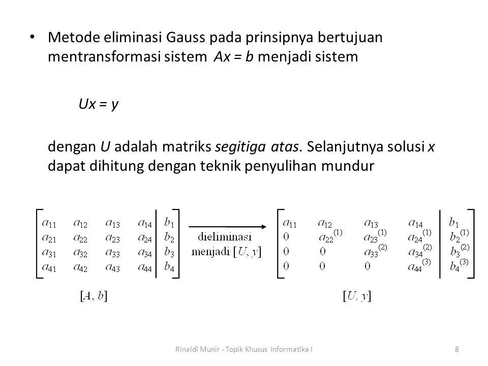 Metode eliminasi Gauss pada prinsipnya bertujuan mentransformasi sistem Ax = b menjadi sistem Ux = y dengan U adalah matriks segitiga atas. Selanjutny