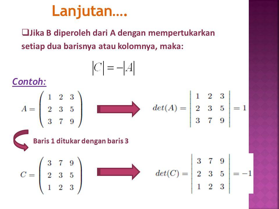 Jika B diperoleh dari A dengan mempertukarkan setiap dua barisnya atau kolomnya, maka: Lanjutan…. Contoh: Baris 1 ditukar dengan baris 3