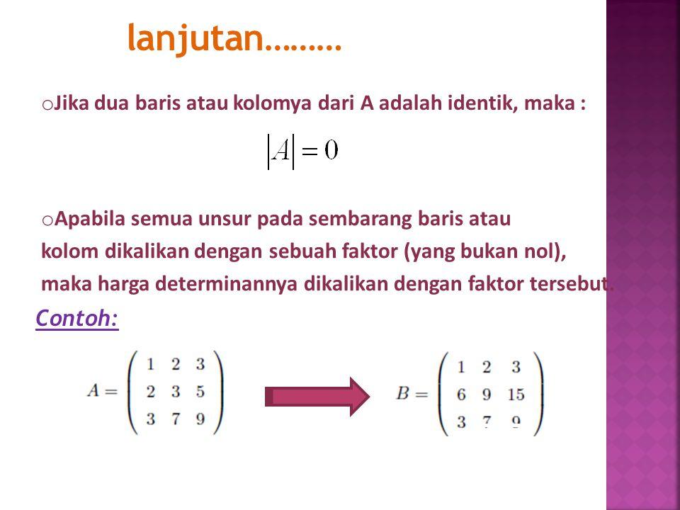 lanjutan……… o Jika dua baris atau kolomya dari A adalah identik, maka : o Apabila semua unsur pada sembarang baris atau kolom dikalikan dengan sebuah faktor (yang bukan nol), maka harga determinannya dikalikan dengan faktor tersebut.