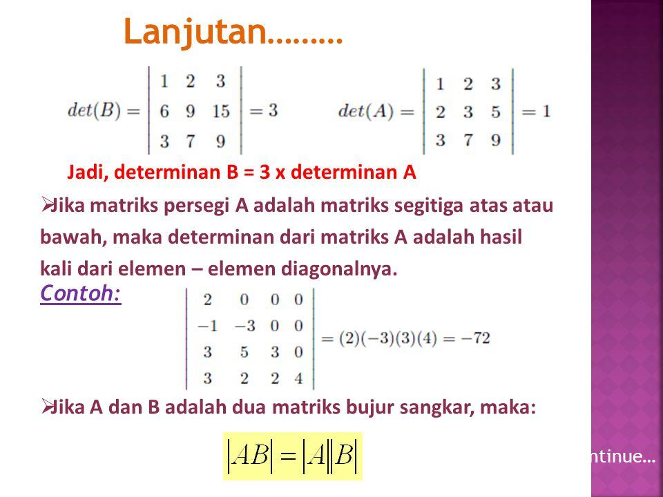 Lanjutan………  Jika A dan B adalah dua matriks bujur sangkar, maka: Jadi, determinan B = 3 x determinan A  Jika matriks persegi A adalah matriks segit