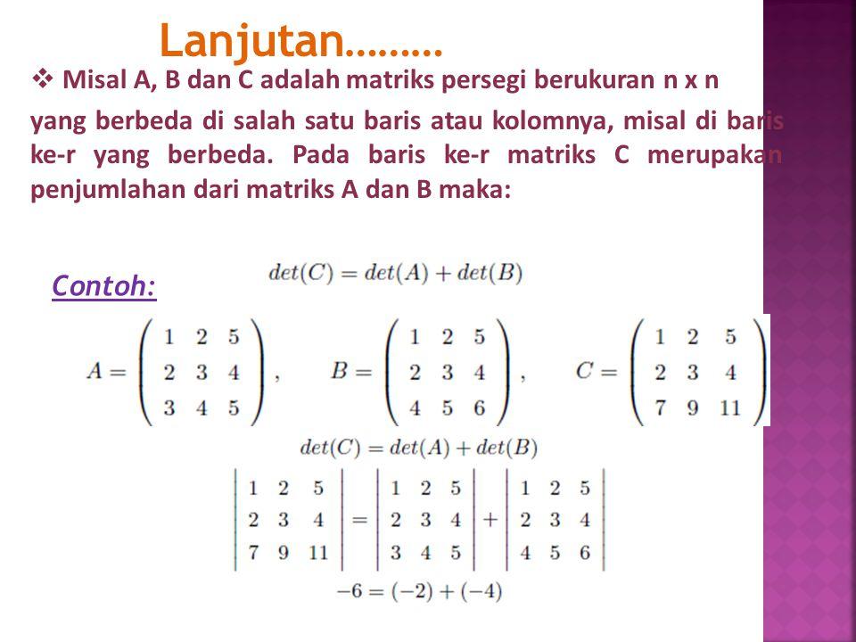 Lanjutan………  Misal A, B dan C adalah matriks persegi berukuran n x n yang berbeda di salah satu baris atau kolomnya, misal di baris ke-r yang berbeda.