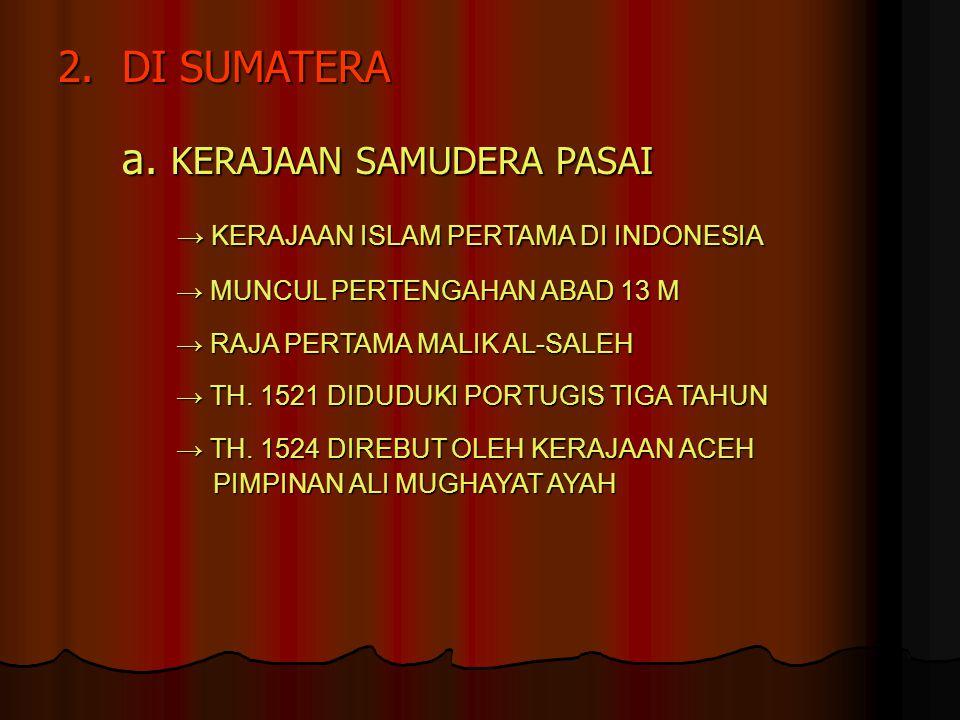 2.DI SUMATERA a. KERAJAAN SAMUDERA PASAI → KERAJAAN ISLAM PERTAMA DI INDONESIA → KERAJAAN ISLAM PERTAMA DI INDONESIA → MUNCUL PERTENGAHAN ABAD 13 M →