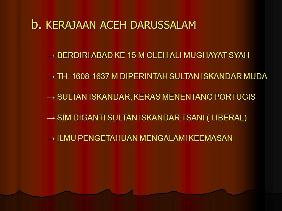 b. KERAJAAN ACEH DARUSSALAM → BERDIRI ABAD KE 15 M OLEH ALI MUGHAYAT SYAH → BERDIRI ABAD KE 15 M OLEH ALI MUGHAYAT SYAH → TH. 1608-1637 M DIPERINTAH S