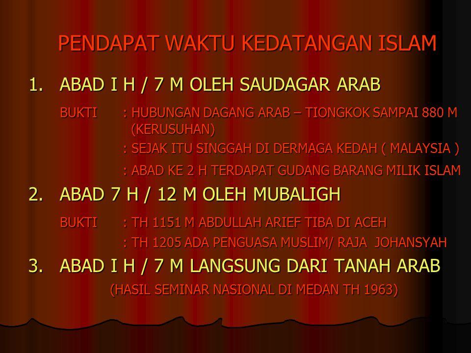 PENDAPAT WAKTU KEDATANGAN ISLAM 1.ABAD I H / 7 M OLEH SAUDAGAR ARAB BUKTI: HUBUNGAN DAGANG ARAB – TIONGKOK SAMPAI 880 M (KERUSUHAN) : SEJAK ITU SINGGA